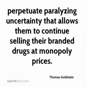 perpetuate paralyzing uncertainty that allows them to continue selling their branded drugs at monopoly prices.