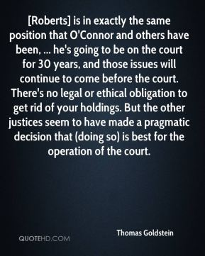 Thomas Goldstein  - [Roberts] is in exactly the same position that O'Connor and others have been, ... he's going to be on the court for 30 years, and those issues will continue to come before the court. There's no legal or ethical obligation to get rid of your holdings. But the other justices seem to have made a pragmatic decision that (doing so) is best for the operation of the court.