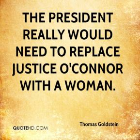 Thomas Goldstein  - The president really would need to replace Justice O'Connor with a woman.