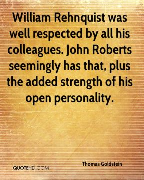 William Rehnquist was well respected by all his colleagues. John Roberts seemingly has that, plus the added strength of his open personality.