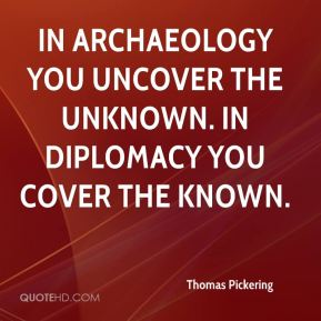 In archaeology you uncover the unknown. In diplomacy you cover the known.
