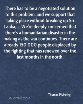 There has to be a negotiated solution to this problem, and we support that taking place without breaking up Sri Lanka, ... We're deeply concerned that there's a humanitarian disaster in the making as the war continues. There are already 150,000 people displaced by the fighting that has renewed over the last months in the north.