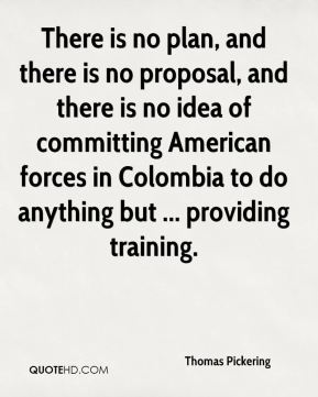 Thomas Pickering  - There is no plan, and there is no proposal, and there is no idea of committing American forces in Colombia to do anything but ... providing training.