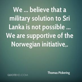 We ... believe that a military solution to Sri Lanka is not possible ... We are supportive of the Norwegian initiative.