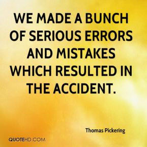 Thomas Pickering  - We made a bunch of serious errors and mistakes which resulted in the accident.