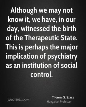Although we may not know it, we have, in our day, witnessed the birth of the Therapeutic State. This is perhaps the major implication of psychiatry as an institution of social control.