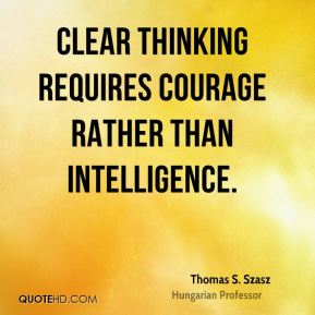 Thomas S. Szasz  - Clear thinking requires courage rather than intelligence.