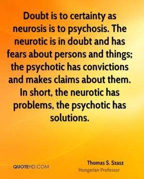 Thomas S. Szasz  - Doubt is to certainty as neurosis is to psychosis. The neurotic is in doubt and has fears about persons and things; the psychotic has convictions and makes claims about them. In short, the neurotic has problems, the psychotic has solutions.