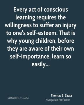 Thomas S. Szasz  - Every act of conscious learning requires the willingness to suffer an injury to one's self-esteem. That is why young children, before they are aware of their own self-importance, learn so easily...