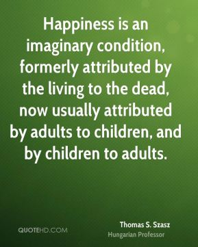Thomas S. Szasz  - Happiness is an imaginary condition, formerly attributed by the living to the dead, now usually attributed by adults to children, and by children to adults.
