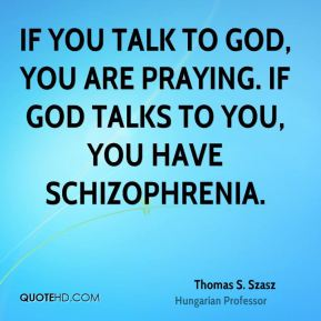 If you talk to God, you are praying. If God talks to you, you have schizophrenia.