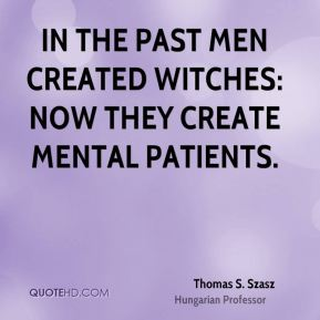 In the past men created witches: now they create mental patients.