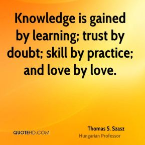 Thomas S. Szasz  - Knowledge is gained by learning; trust by doubt; skill by practice; and love by love.