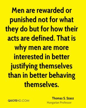 Men are rewarded or punished not for what they do but for how their acts are defined. That is why men are more interested in better justifying themselves than in better behaving themselves.