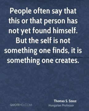 People often say that this or that person has not yet found himself. But the self is not something one finds, it is something one creates.