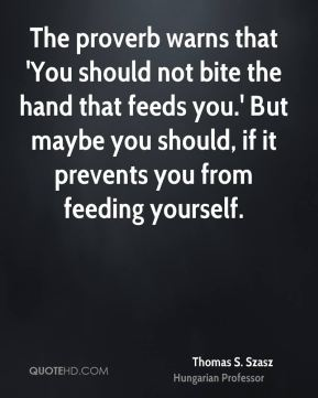 The proverb warns that 'You should not bite the hand that feeds you.' But maybe you should, if it prevents you from feeding yourself.
