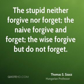 Thomas S. Szasz  - The stupid neither forgive nor forget; the naive forgive and forget; the wise forgive but do not forget.