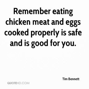 Tim Bennett  - Remember eating chicken meat and eggs cooked properly is safe and is good for you.