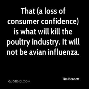 Tim Bennett  - That (a loss of consumer confidence) is what will kill the poultry industry. It will not be avian influenza.