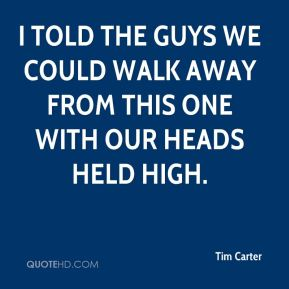 Tim Carter  - I told the guys we could walk away from this one with our heads held high.