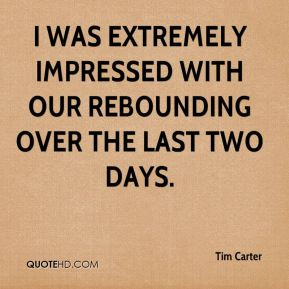I was extremely impressed with our rebounding over the last two days.