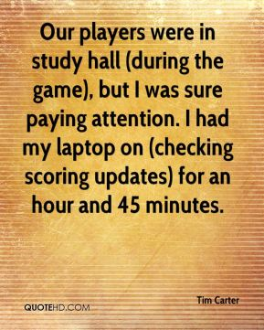 Our players were in study hall (during the game), but I was sure paying attention. I had my laptop on (checking scoring updates) for an hour and 45 minutes.
