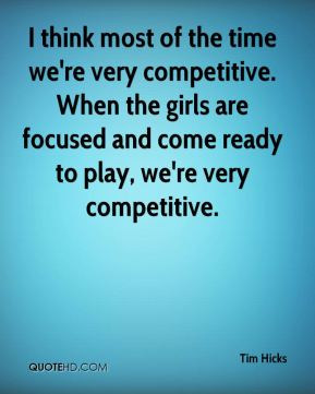 Tim Hicks  - I think most of the time we're very competitive. When the girls are focused and come ready to play, we're very competitive.