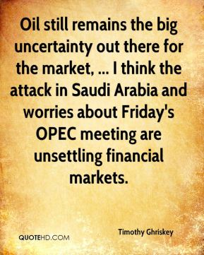 Timothy Ghriskey  - Oil still remains the big uncertainty out there for the market, ... I think the attack in Saudi Arabia and worries about Friday's OPEC meeting are unsettling financial markets.