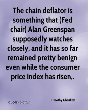 The chain deflator is something that (Fed chair) Alan Greenspan supposedly watches closely, and it has so far remained pretty benign even while the consumer price index has risen.
