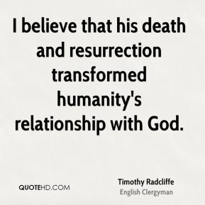 I believe that his death and resurrection transformed humanity's relationship with God.