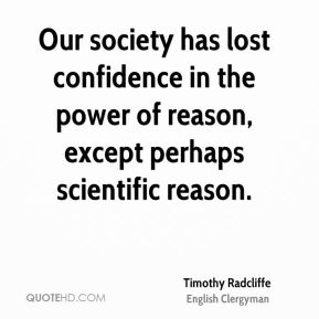 Our society has lost confidence in the power of reason, except perhaps scientific reason.