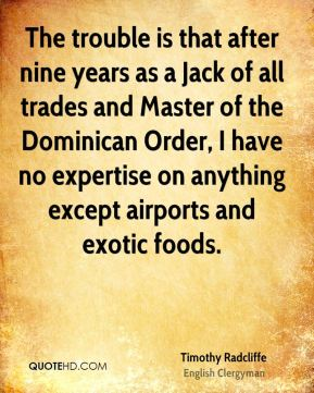 The trouble is that after nine years as a Jack of all trades and Master of the Dominican Order, I have no expertise on anything except airports and exotic foods.
