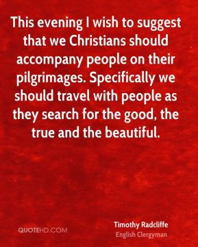 Timothy Radcliffe - This evening I wish to suggest that we Christians should accompany people on their pilgrimages. Specifically we should travel with people as they search for the good, the true and the beautiful.