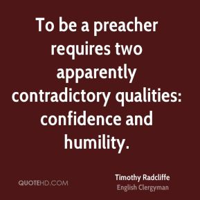 To be a preacher requires two apparently contradictory qualities: confidence and humility.