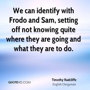 We can identify with Frodo and Sam, setting off not knowing quite where they are going and what they are to do.
