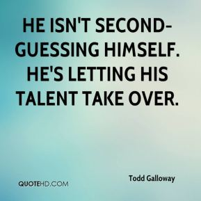 Todd Galloway  - He isn't second-guessing himself. He's letting his talent take over.
