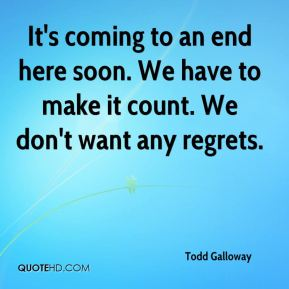 Todd Galloway  - It's coming to an end here soon. We have to make it count. We don't want any regrets.
