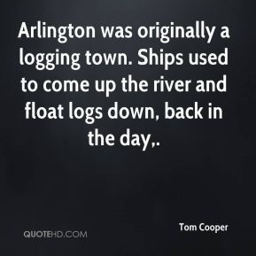 Tom Cooper  - Arlington was originally a logging town. Ships used to come up the river and float logs down, back in the day.