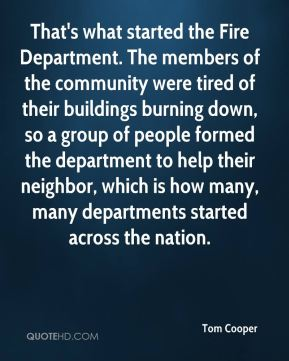 Tom Cooper  - That's what started the Fire Department. The members of the community were tired of their buildings burning down, so a group of people formed the department to help their neighbor, which is how many, many departments started across the nation.