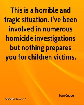Tom Cooper  - This is a horrible and tragic situation. I've been involved in numerous homicide investigations but nothing prepares you for children victims.