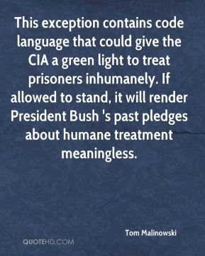 This exception contains code language that could give the CIA a green light to treat prisoners inhumanely. If allowed to stand, it will render President Bush 's past pledges about humane treatment meaningless.