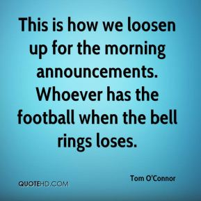 Tom O'Connor  - This is how we loosen up for the morning announcements. Whoever has the football when the bell rings loses.