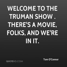 Tom O'Connor  - Welcome to The Truman Show . There's a movie, folks, and we're in it.