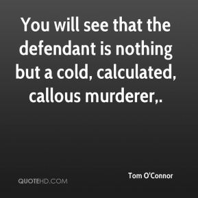Tom O'Connor  - You will see that the defendant is nothing but a cold, calculated, callous murderer.