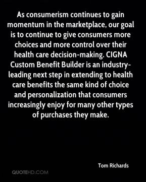 Tom Richards  - As consumerism continues to gain momentum in the marketplace, our goal is to continue to give consumers more choices and more control over their health care decision-making. CIGNA Custom Benefit Builder is an industry-leading next step in extending to health care benefits the same kind of choice and personalization that consumers increasingly enjoy for many other types of purchases they make.