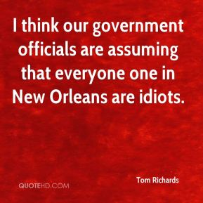 Tom Richards  - I think our government officials are assuming that everyone one in New Orleans are idiots.