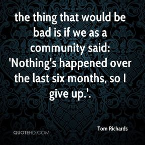 Tom Richards  - the thing that would be bad is if we as a community said: 'Nothing's happened over the last six months, so I give up.'.