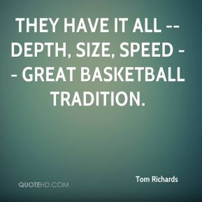 Tom Richards  - They have it all -- depth, size, speed -- great basketball tradition.