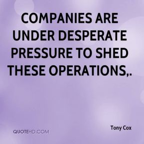 Tony Cox  - Companies are under desperate pressure to shed these operations.