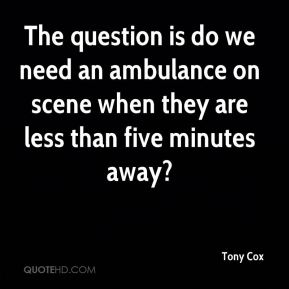Tony Cox  - The question is do we need an ambulance on scene when they are less than five minutes away?